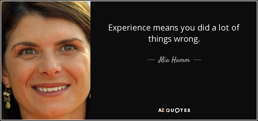 Experience means you did a lot of things wrong. - Mia Hamm
