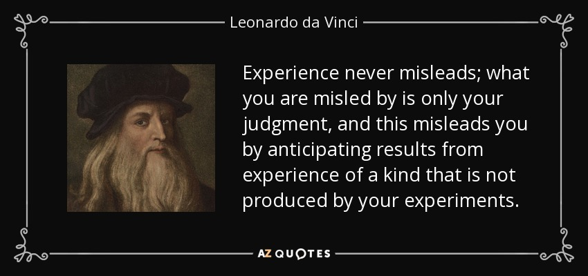 Experience never misleads; what you are misled by is only your judgment, and this misleads you by anticipating results from experience of a kind that is not produced by your experiments. - Leonardo da Vinci