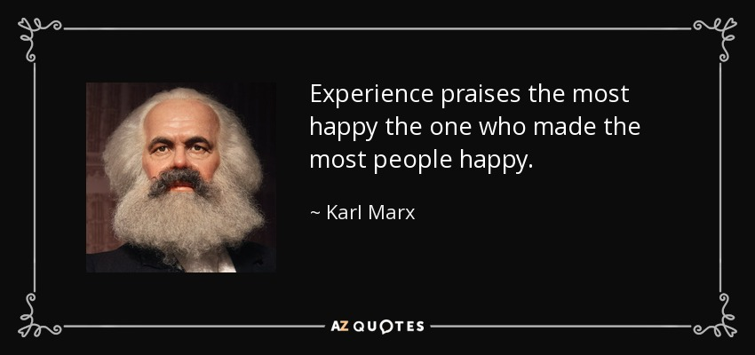Experience praises the most happy the one who made the most people happy. - Karl Marx