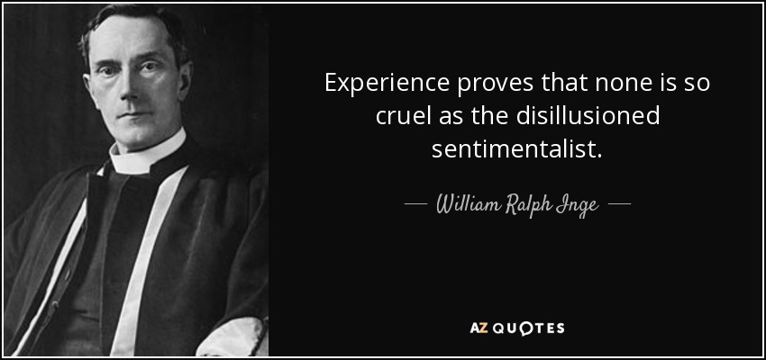 Experience proves that none is so cruel as the disillusioned sentimentalist. - William Ralph Inge
