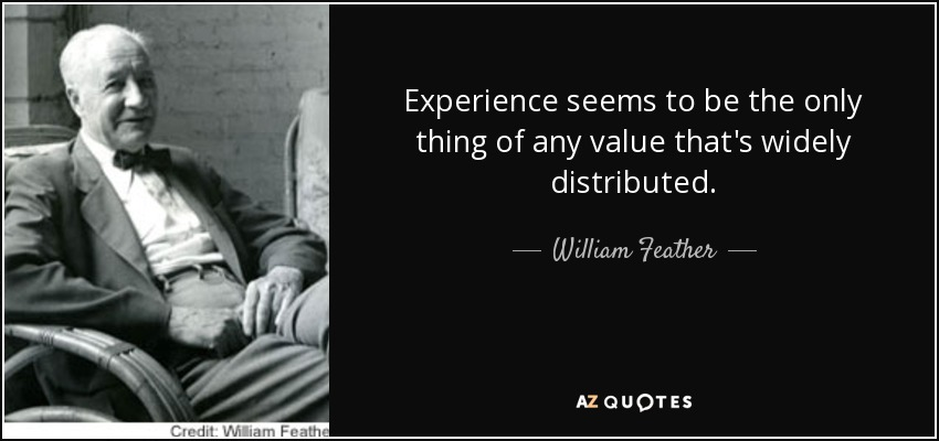 Experience seems to be the only thing of any value that's widely distributed. - William Feather