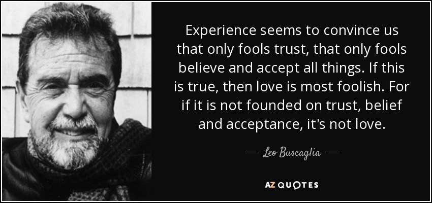 Experience seems to convince us that only fools trust, that only fools believe and accept all things. If this is true, then love is most foolish. For if it is not founded on trust, belief and acceptance, it's not love. - Leo Buscaglia