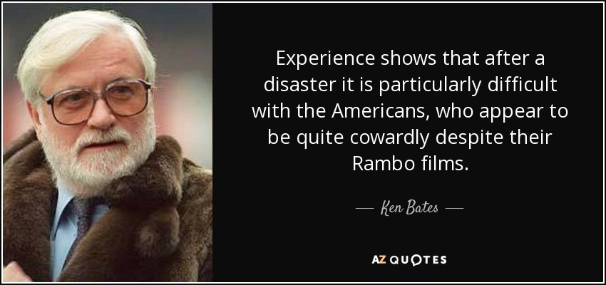Experience shows that after a disaster it is particularly difficult with the Americans, who appear to be quite cowardly despite their Rambo films. - Ken Bates