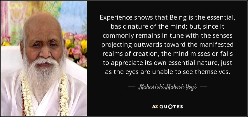 Experience shows that Being is the essential, basic nature of the mind; but, since It commonly remains in tune with the senses projecting outwards toward the manifested realms of creation, the mind misses or fails to appreciate its own essential nature, just as the eyes are unable to see themselves. - Maharishi Mahesh Yogi