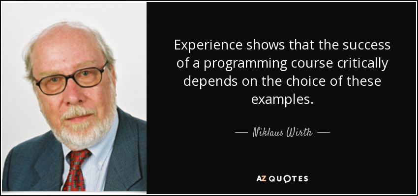 Experience shows that the success of a programming course critically depends on the choice of these examples. - Niklaus Wirth