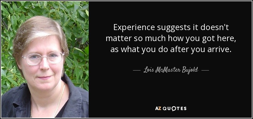 Experience suggests it doesn't matter so much how you got here, as what you do after you arrive. - Lois McMaster Bujold