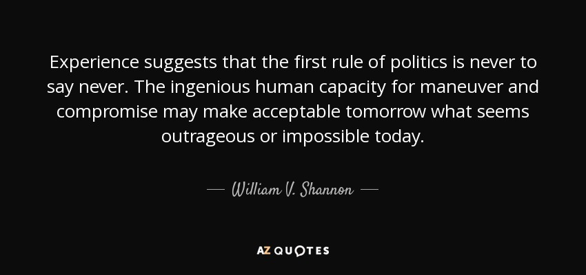 Experience suggests that the first rule of politics is never to say never. The ingenious human capacity for maneuver and compromise may make acceptable tomorrow what seems outrageous or impossible today. - William V. Shannon
