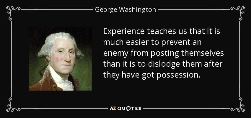 Experience teaches us that it is much easier to prevent an enemy from posting themselves than it is to dislodge them after they have got possession. - George Washington