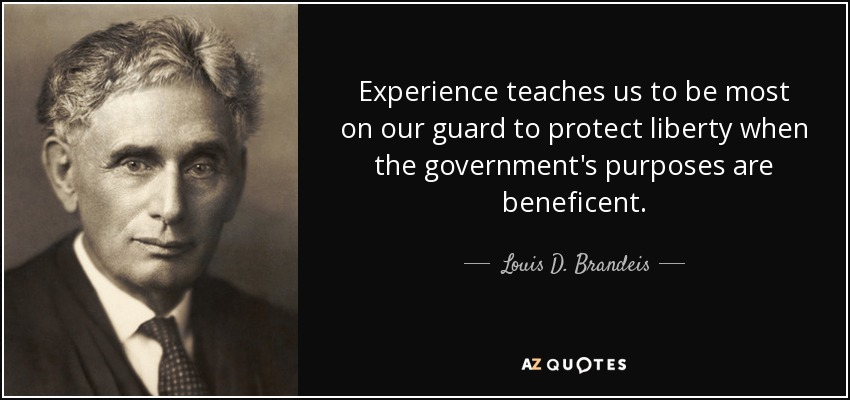 Experience teaches us to be most on our guard to protect liberty when the government's purposes are beneficent. - Louis D. Brandeis