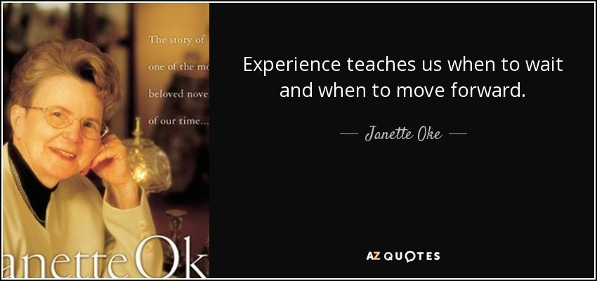 Experience teaches us when to wait and when to move forward. - Janette Oke