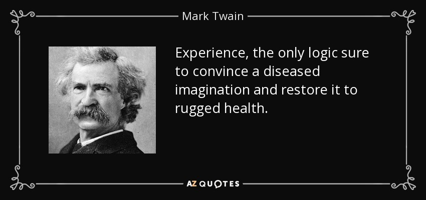 Experience, the only logic sure to convince a diseased imagination and restore it to rugged health. - Mark Twain