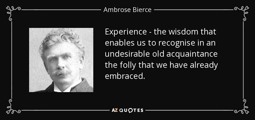 Experience - the wisdom that enables us to recognise in an undesirable old acquaintance the folly that we have already embraced. - Ambrose Bierce