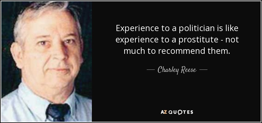 Experience to a politician is like experience to a prostitute - not much to recommend them. - Charley Reese