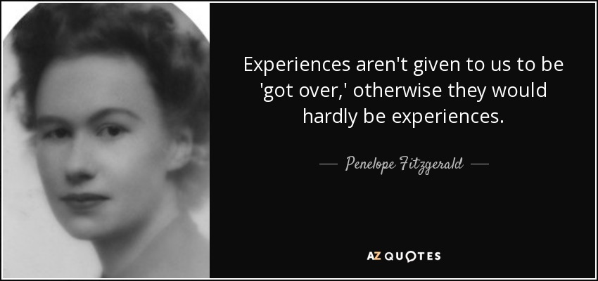 Experiences aren't given to us to be 'got over,' otherwise they would hardly be experiences. - Penelope Fitzgerald