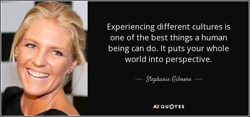 Experiencing different cultures is one of the best things a human being can do. It puts your whole world into perspective. - Stephanie Gilmore