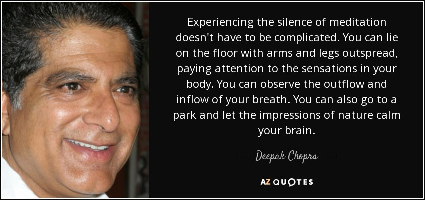 Experiencing the silence of meditation doesn't have to be complicated. You can lie on the floor with arms and legs outspread, paying attention to the sensations in your body. You can observe the outflow and inflow of your breath. You can also go to a park and let the impressions of nature calm your brain. - Deepak Chopra
