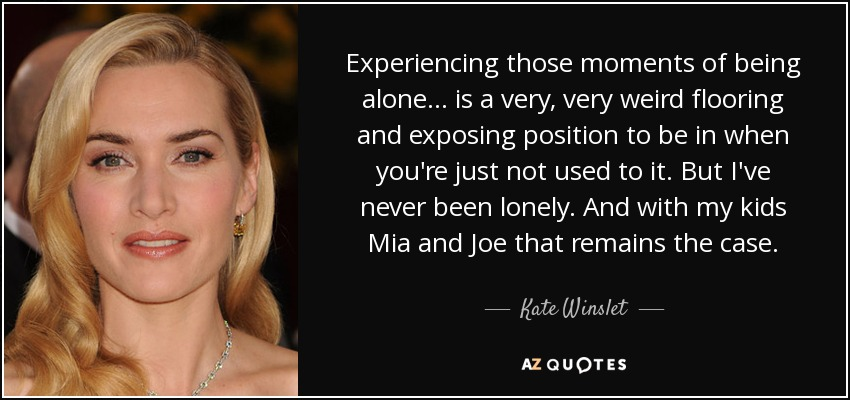Experiencing those moments of being alone... is a very, very weird flooring and exposing position to be in when you're just not used to it... But I've never been lonely. And with my kids Mia and Joe that remains the case. - Kate Winslet