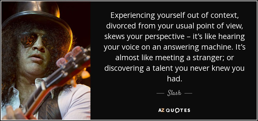 Experiencing yourself out of context, divorced from your usual point of view, skews your perspective – it's like hearing your voice on an answering machine. It's almost like meeting a stranger; or discovering a talent you never knew you had. - Slash