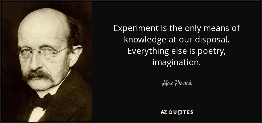 Experiment is the only means of knowledge at our disposal. Everything else is poetry, imagination. - Max Planck