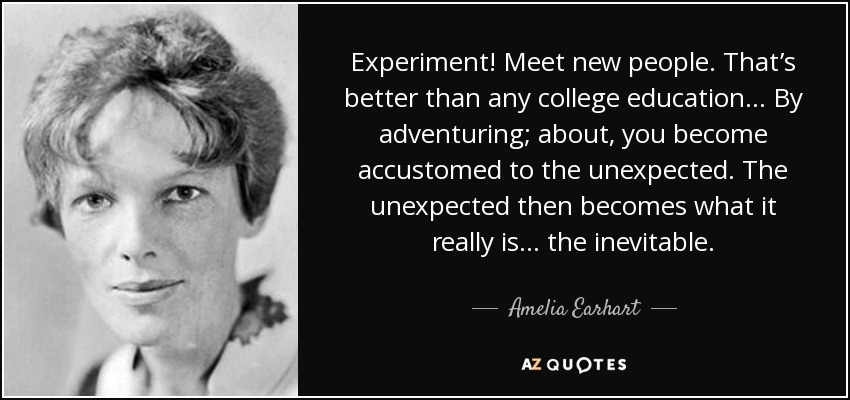 Experiment! Meet new people. That's better than any college education . . . By adventuring; about, you become accustomed to the unexpected. The unexpected then becomes what it really is . . . the inevitable. - Amelia Earhart