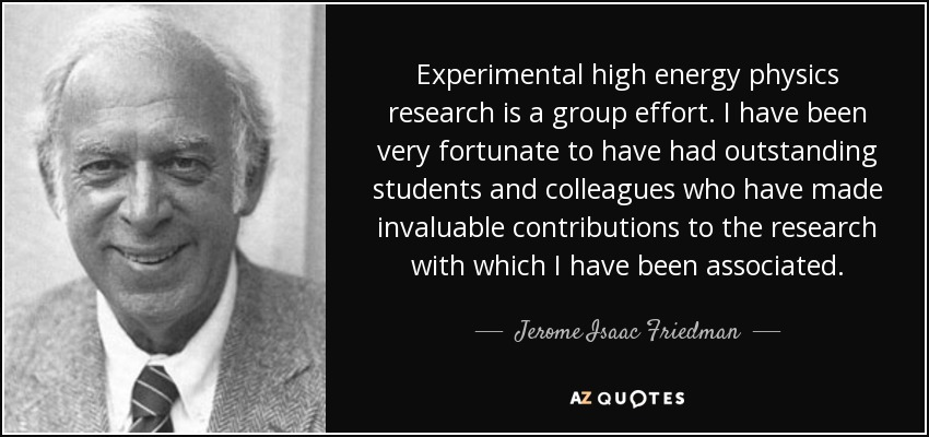 Experimental high energy physics research is a group effort. I have been very fortunate to have had outstanding students and colleagues who have made invaluable contributions to the research with which I have been associated. - Jerome Isaac Friedman