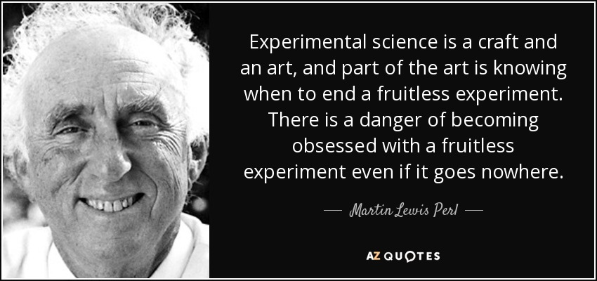 Experimental science is a craft and an art, and part of the art is knowing when to end a fruitless experiment. There is a danger of becoming obsessed with a fruitless experiment even if it goes nowhere. - Martin Lewis Perl
