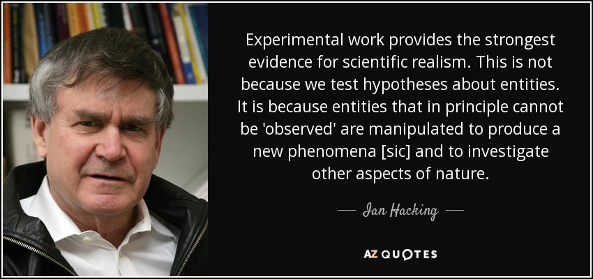 Experimental work provides the strongest evidence for scientific realism. This is not because we test hypotheses about entities. It is because entities that in principle cannot be 'observed' are manipulated to produce a new phenomena [sic] and to investigate other aspects of nature. - Ian Hacking