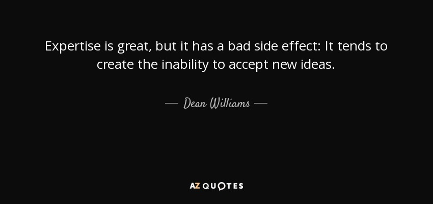 Expertise is great, but it has a bad side effect: It tends to create the inability to accept new ideas. - Dean Williams