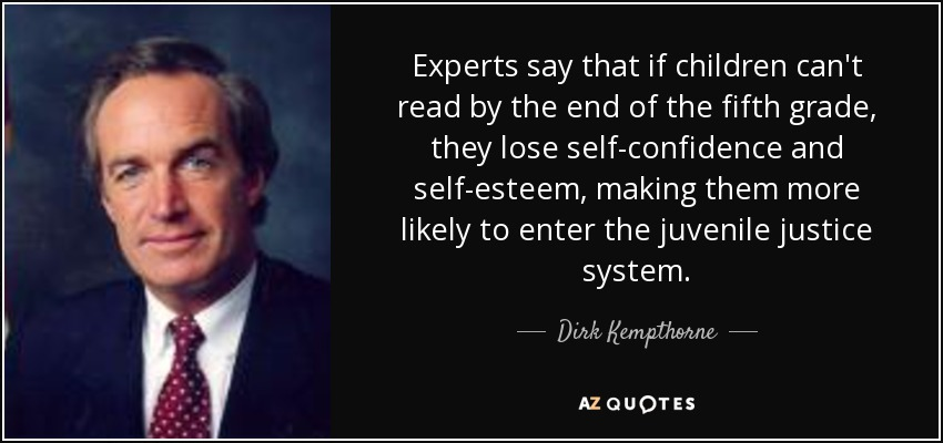 Experts say that if children can't read by the end of the fifth grade, they lose self-confidence and self-esteem, making them more likely to enter the juvenile justice system. - Dirk Kempthorne