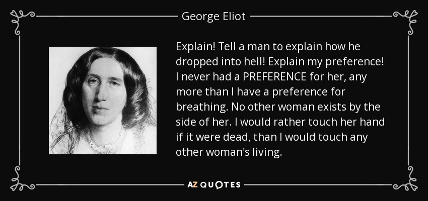 Explain! Tell a man to explain how he dropped into hell! Explain my preference! I never had a PREFERENCE for her, any more than I have a preference for breathing. No other woman exists by the side of her. I would rather touch her hand if it were dead, than I would touch any other woman's living. - George Eliot