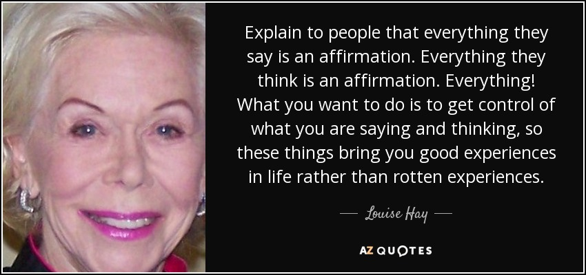 Explain to people that everything they say is an affirmation. Everything they think is an affirmation. Everything! What you want to do is to get control of what you are saying and thinking, so these things bring you good experiences in life rather than rotten experiences. - Louise Hay