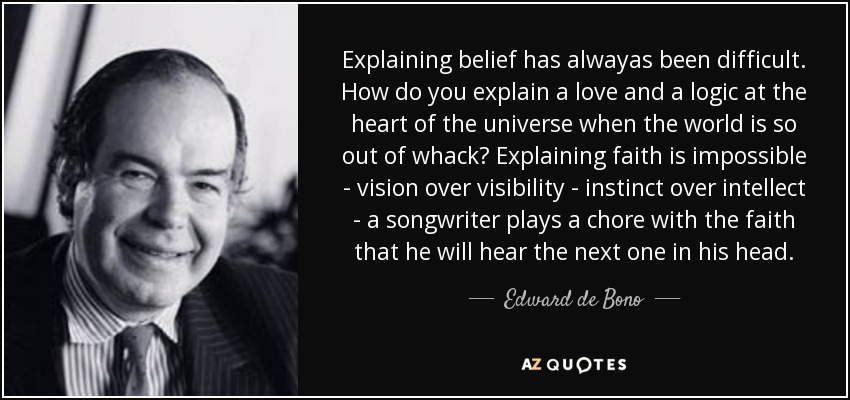 Explaining belief has alwayas been difficult. How do you explain a love and a logic at the heart of the universe when the world is so out of whack? Explaining faith is impossible - vision over visibility - instinct over intellect - a songwriter plays a chore with the faith that he will hear the next one in his head. - Edward de Bono