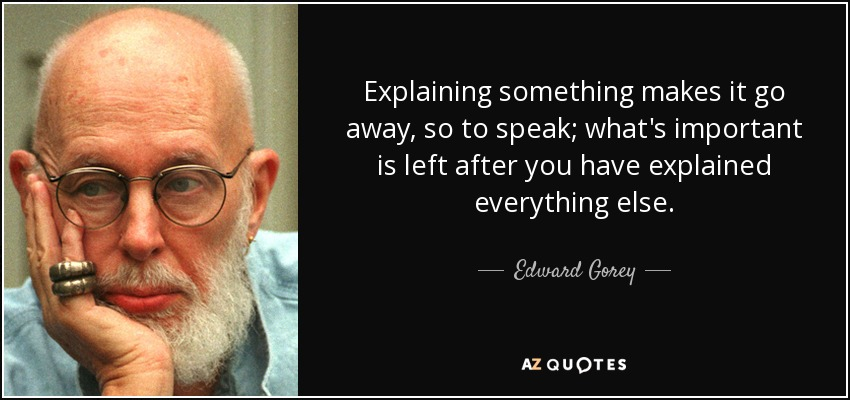 Explaining something makes it go away, so to speak; what's important is left after you have explained everything else. - Edward Gorey