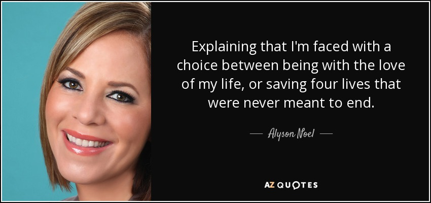Explaining that I'm faced with a choice between being with the love of my life, or saving four lives that were never meant to end. - Alyson Noel