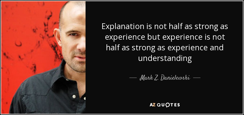 Explanation is not half as strong as experience but experience is not half as strong as experience and understanding - Mark Z. Danielewski