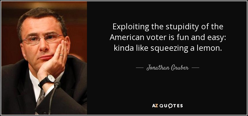 Exploiting the stupidity of the American voter is fun and easy: kinda like squeezing a lemon. - Jonathan Gruber