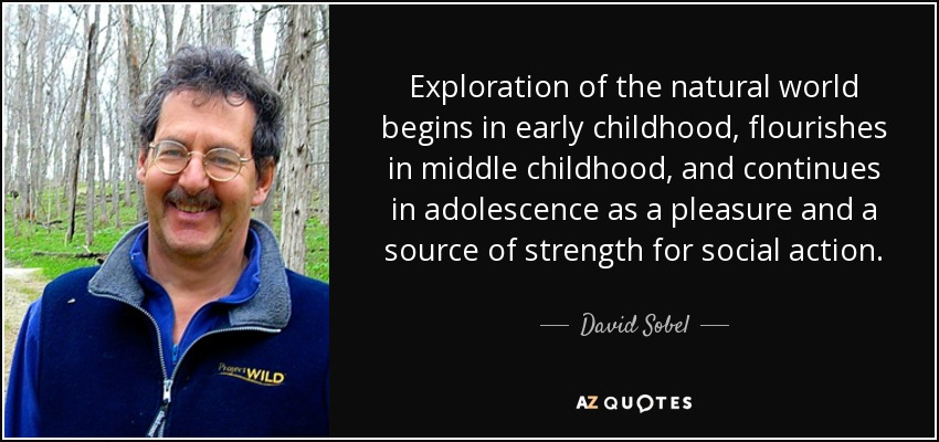 Exploration of the natural world begins in early childhood, flourishes in middle childhood, and continues in adolescence as a pleasure and a source of strength for social action. - David Sobel