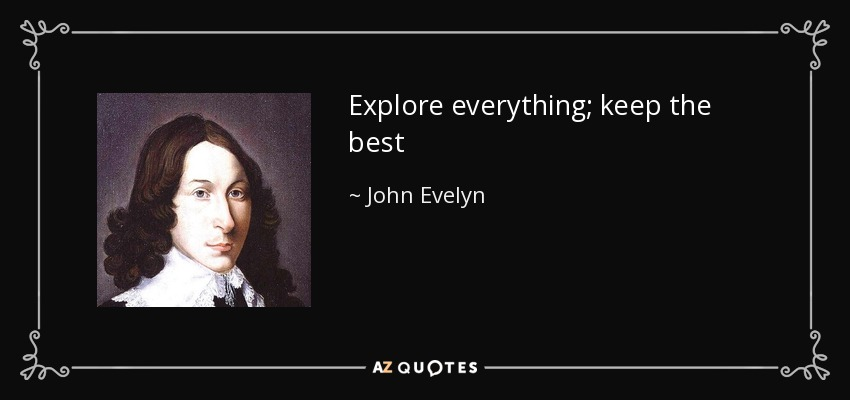 Explore everything; keep the best - John Evelyn