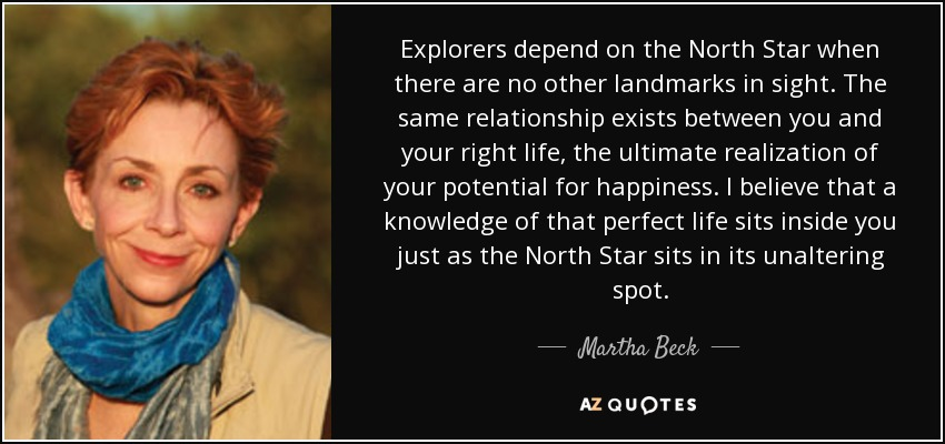 Explorers depend on the North Star when there are no other landmarks in sight. The same relationship exists between you and your right life, the ultimate realization of your potential for happiness. I believe that a knowledge of that perfect life sits inside you just as the North Star sits in its unaltering spot. - Martha Beck