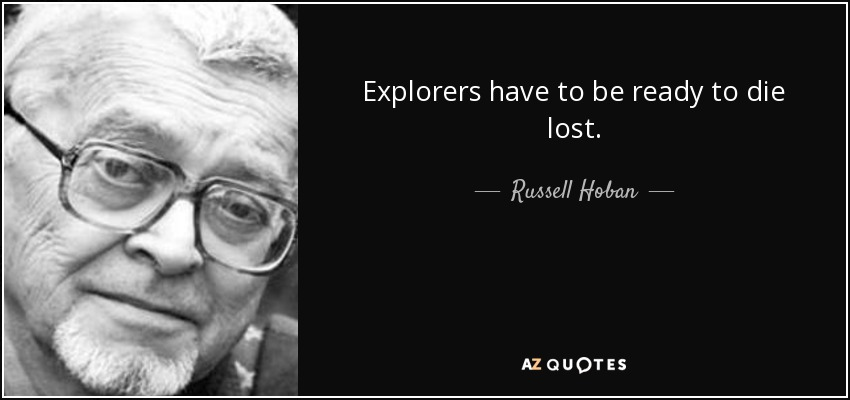 Explorers have to be ready to die lost. - Russell Hoban