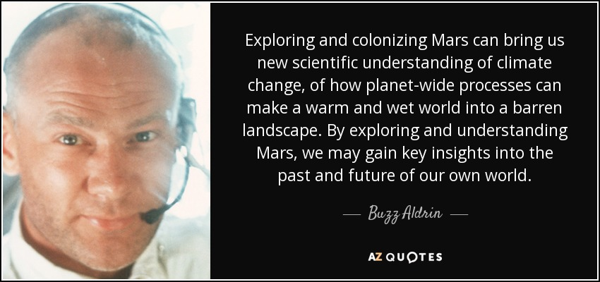 Exploring and colonizing Mars can bring us new scientific understanding of climate change, of how planet-wide processes can make a warm and wet world into a barren landscape. By exploring and understanding Mars, we may gain key insights into the past and future of our own world. - Buzz Aldrin