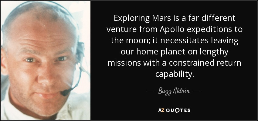Exploring Mars is a far different venture from Apollo expeditions to the moon; it necessitates leaving our home planet on lengthy missions with a constrained return capability. - Buzz Aldrin