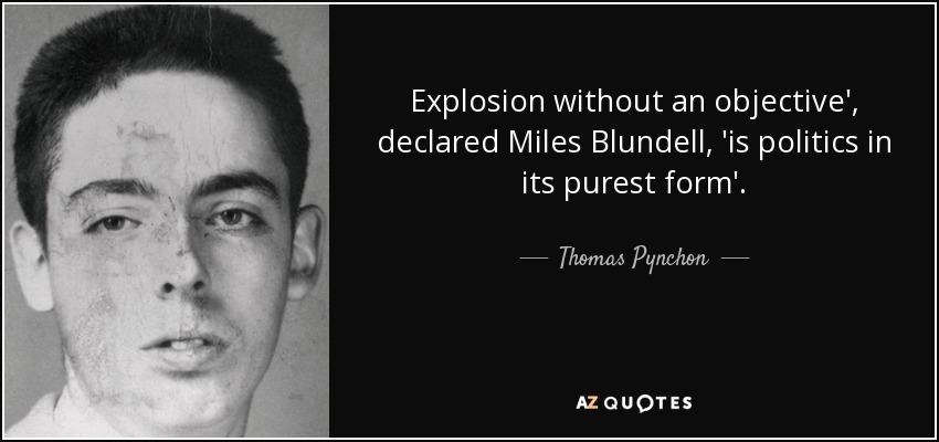 Explosion without an objective', declared Miles Blundell, 'is politics in its purest form'. - Thomas Pynchon