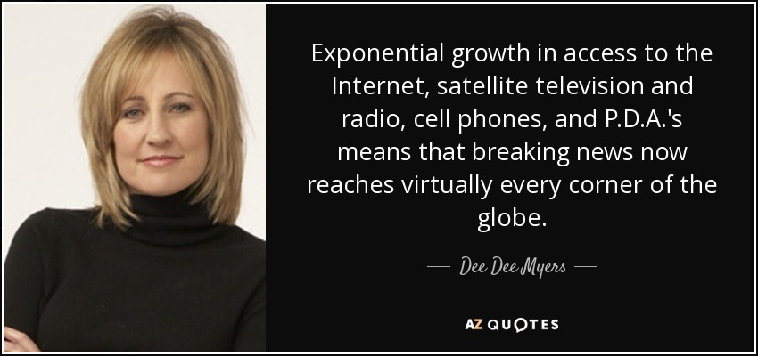 Exponential growth in access to the Internet, satellite television and radio, cell phones, and P.D.A.'s means that breaking news now reaches virtually every corner of the globe. - Dee Dee Myers