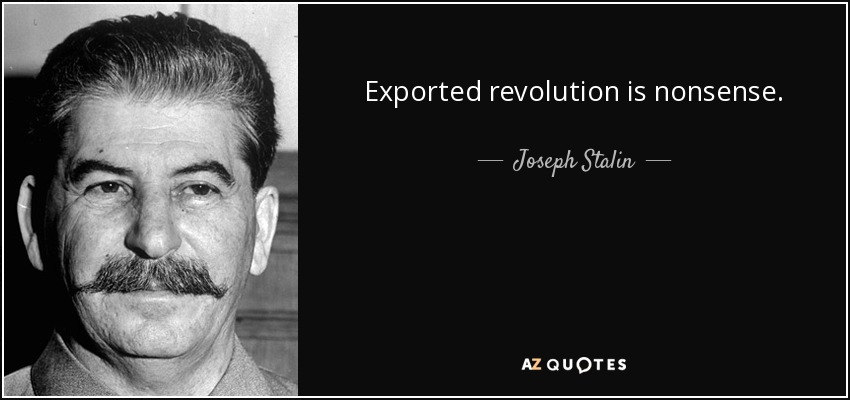 Exported revolution is nonsense. - Joseph Stalin
