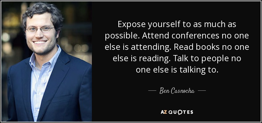 Expose yourself to as much as possible. Attend conferences no one else is attending. Read books no one else is reading. Talk to people no one else is talking to. - Ben Casnocha
