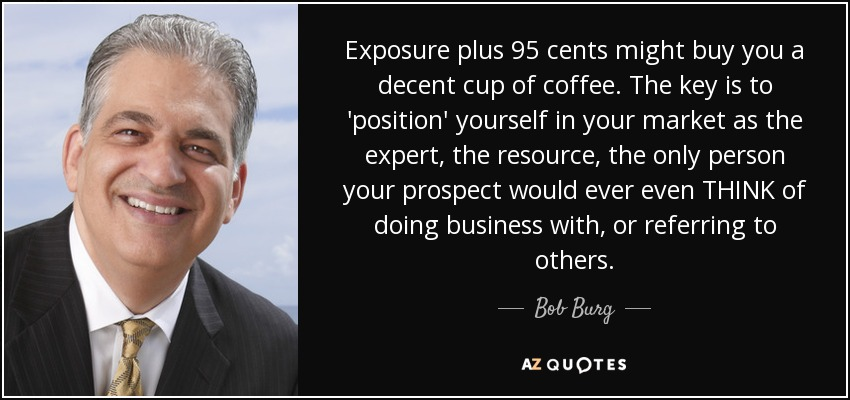 Exposure plus 95 cents might buy you a decent cup of coffee. The key is to 'position' yourself in your market as the expert, the resource, the only person your prospect would ever even THINK of doing business with, or referring to others. - Bob Burg
