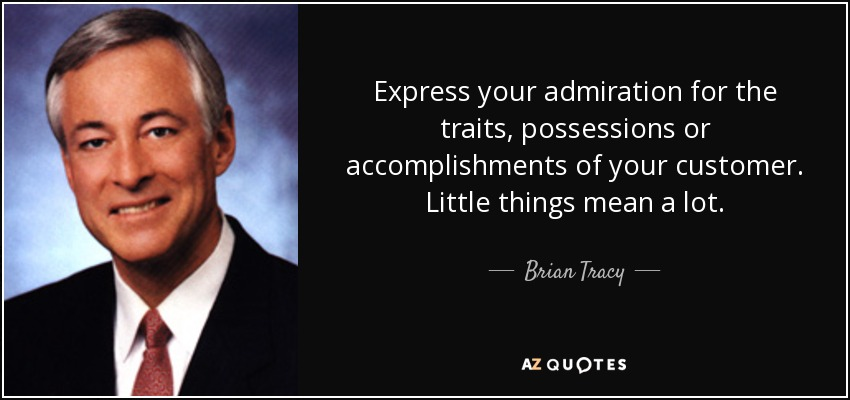 Express your admiration for the traits, possessions or accomplishments of your customer. Little things mean a lot. - Brian Tracy