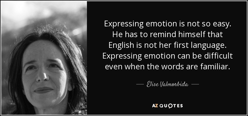 Expressing emotion is not so easy. He has to remind himself that English is not her first language. Expressing emotion can be difficult even when the words are familiar. - Elise Valmorbida