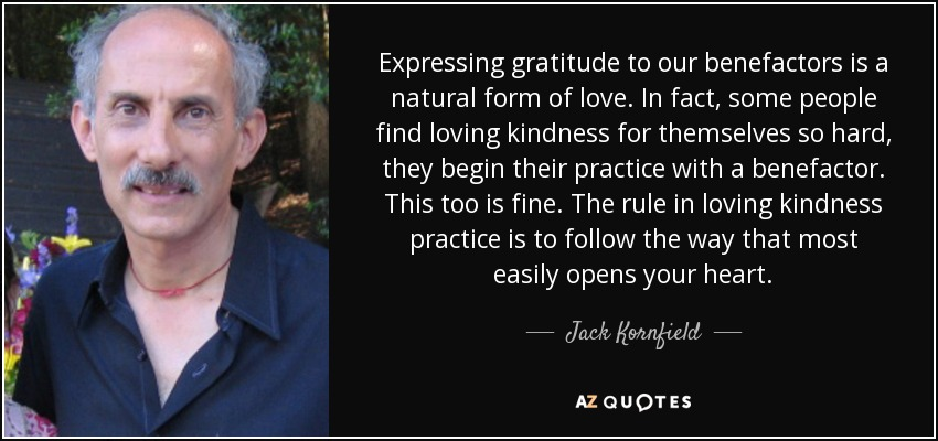 Expressing gratitude to our benefactors is a natural form of love. In fact, some people find loving kindness for themselves so hard, they begin their practice with a benefactor. This too is fine. The rule in loving kindness practice is to follow the way that most easily opens your heart. - Jack Kornfield